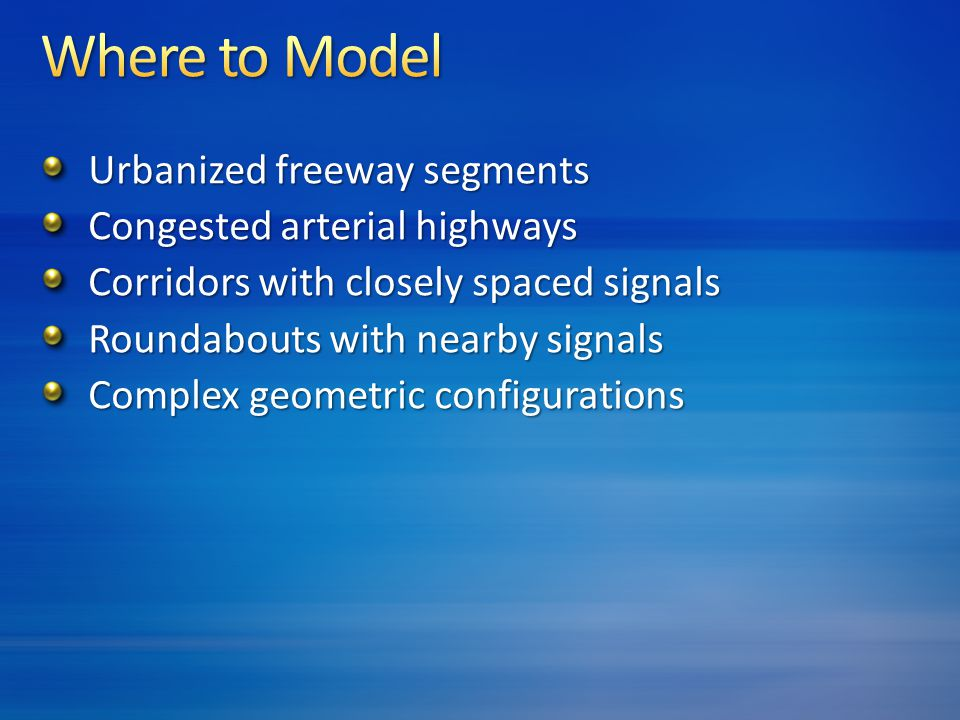 Urbanized freeway segments Congested arterial highways Corridors with closely spaced signals Roundabouts with nearby signals Complex geometric configurations
