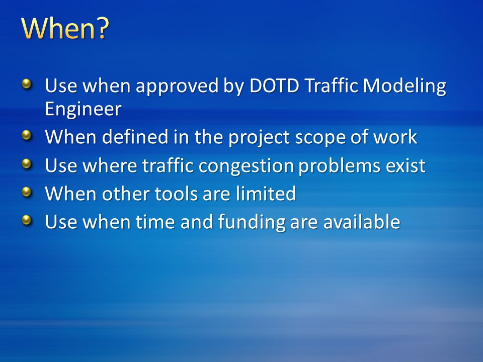 Use when approved by DOTD Traffic Modeling Engineer When defined in the project scope of work Use where traffic congestion problems exist When other tools are limited Use when time and funding are available