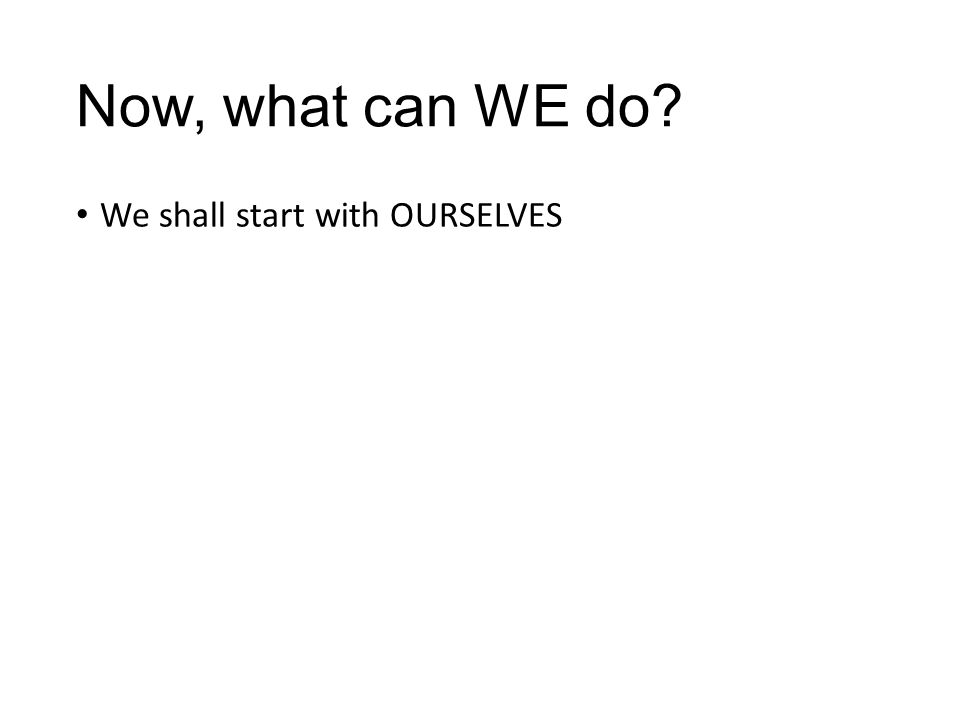 Now, what can WE do? We shall start with OURSELVES