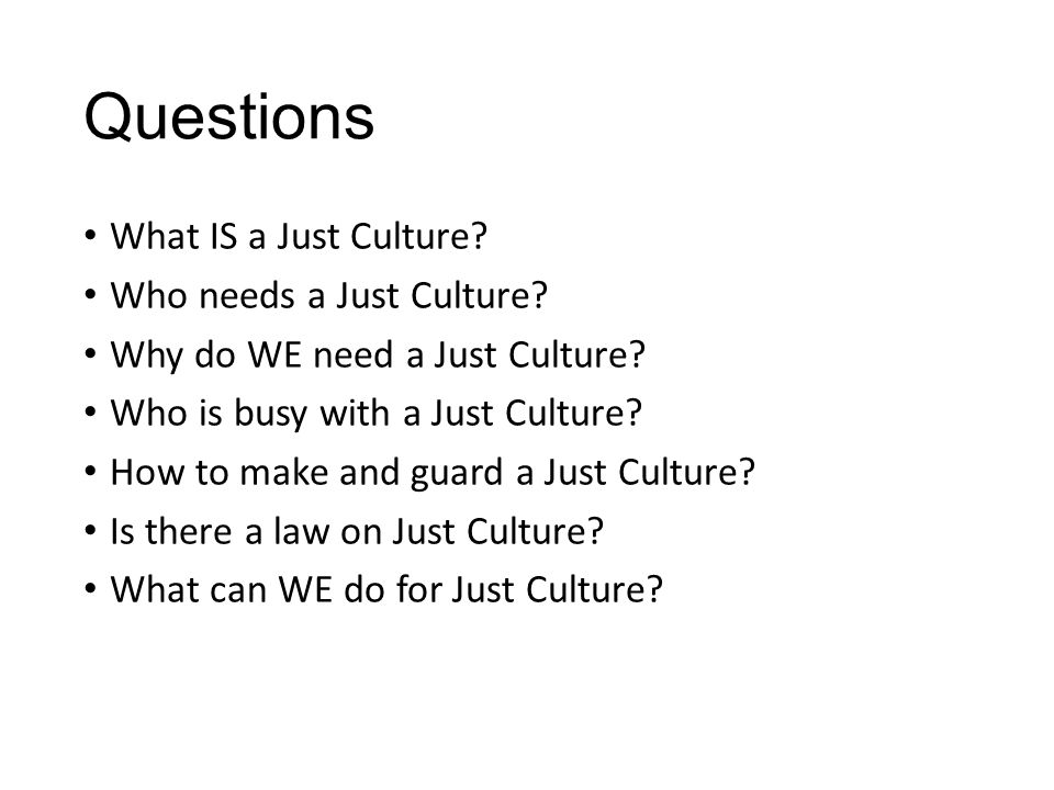 Questions What IS a Just Culture? Who needs a Just Culture? Why do WE need a Just Culture? Who is busy with a Just Culture? How to make and guard a Ju