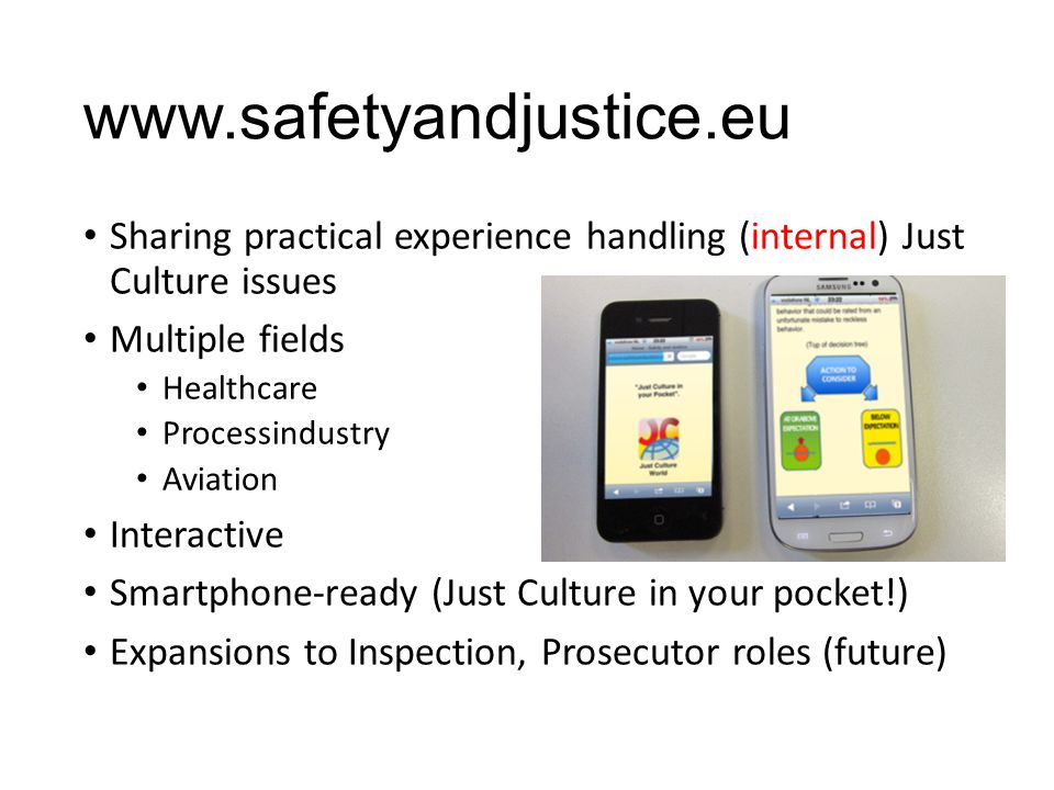 www.safetyandjustice.eu Sharing practical experience handling (internal) Just Culture issues Multiple fields Healthcare Processindustry Aviation Inter