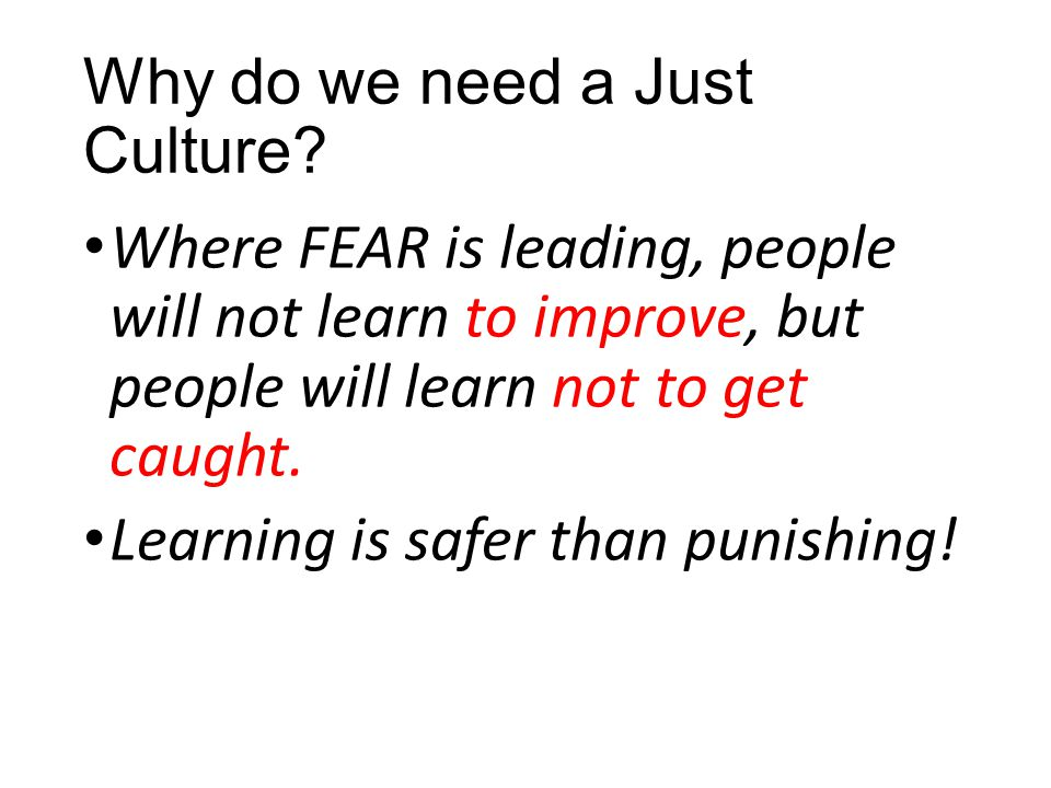 Why do we need a Just Culture? Where FEAR is leading, people will not learn to improve, but people will learn not to get caught. Learning is safer tha