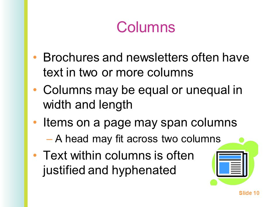 Columns Brochures and newsletters often have text in two or more columns Columns may be equal or unequal in width and length Items on a page may span columns –A head may fit across two columns Text within columns is often justified and hyphenated Slide 10