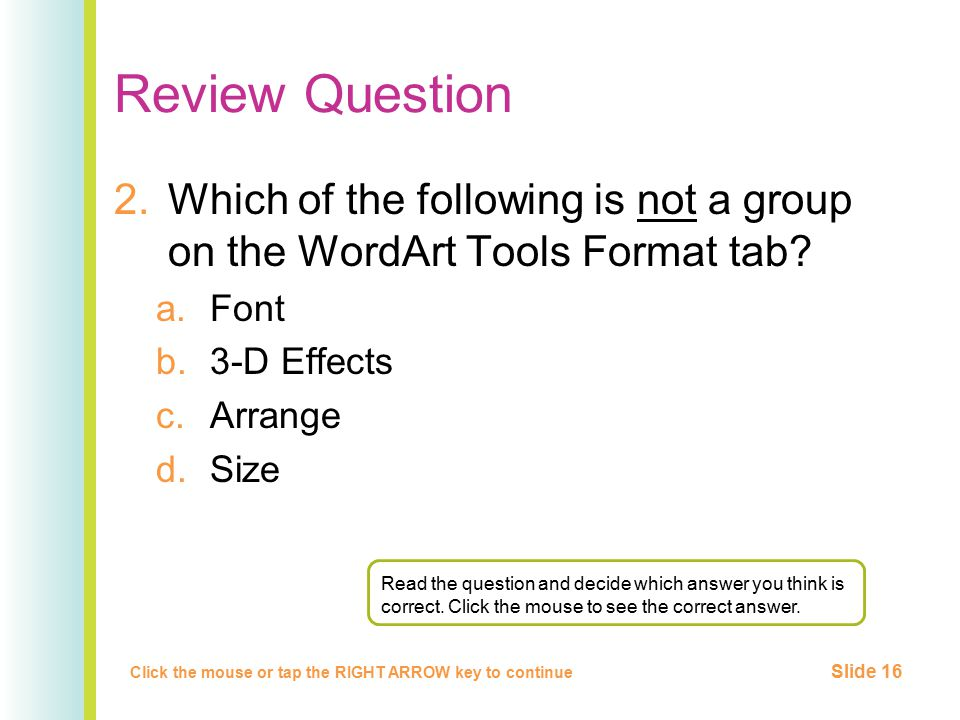 Review Question 2.Which of the following is not a group on the WordArt Tools Format tab? a.Font b.3-D Effects c.Arrange d.Size Click the mouse or tap