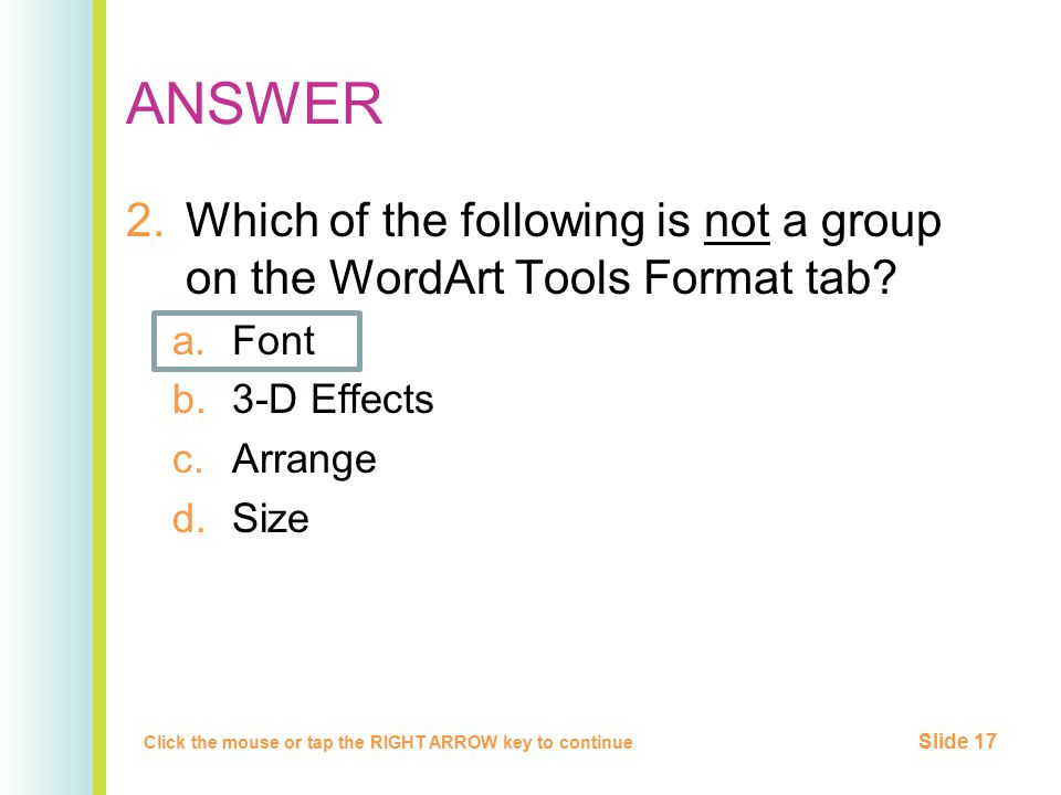 ANSWER 2.Which of the following is not a group on the WordArt Tools Format tab? a.Font b.3-D Effects c.Arrange d.Size Click the mouse or tap the RIGHT