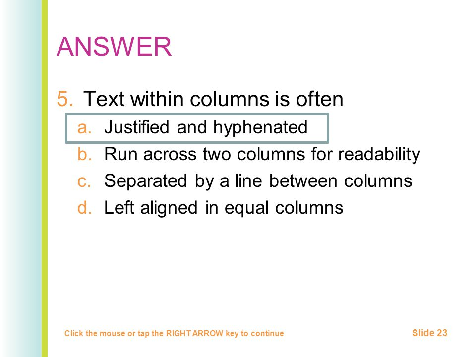 ANSWER 5.Text within columns is often a.Justified and hyphenated b.Run across two columns for readability c.Separated by a line between columns d.Left