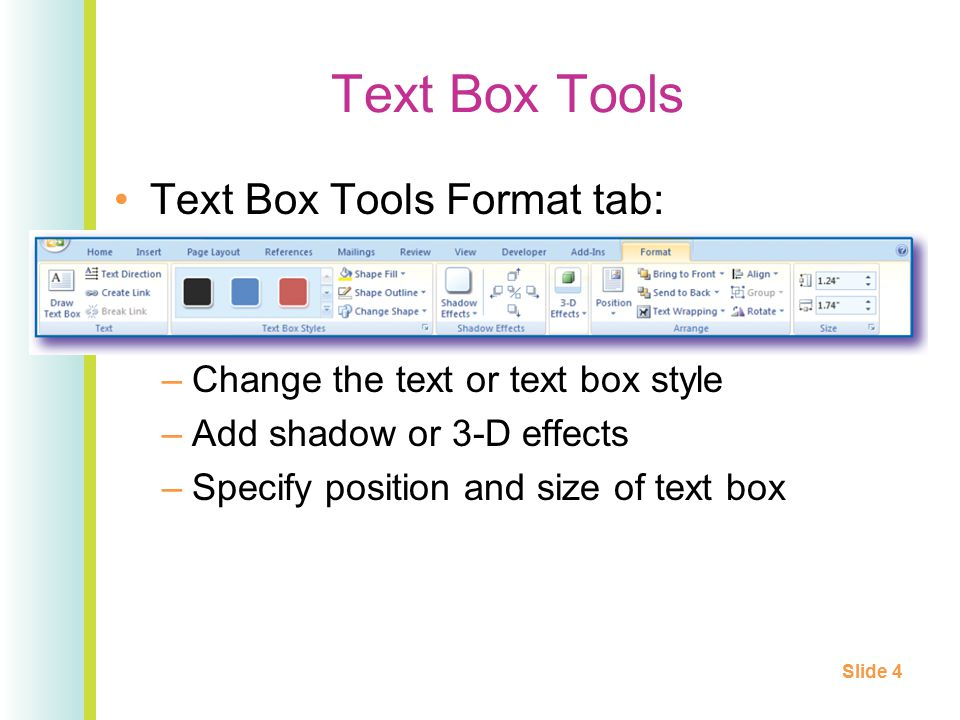Text Box Tools Text Box Tools Format tab: –Change the text or text box style –Add shadow or 3-D effects –Specify position and size of text box Slide 4