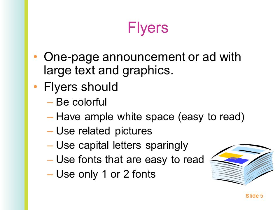 Flyers One-page announcement or ad with large text and graphics. Flyers should –Be colorful –Have ample white space (easy to read) –Use related pictur