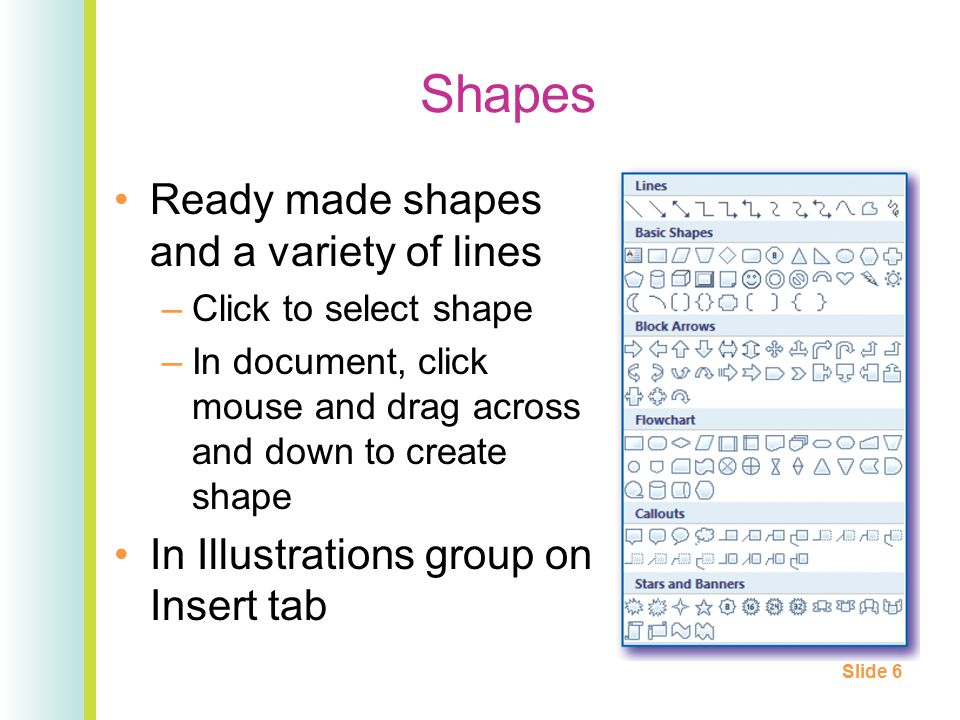 Shapes Ready made shapes and a variety of lines –Click to select shape –In document, click mouse and drag across and down to create shape In Illustrations group on Insert tab Slide 6