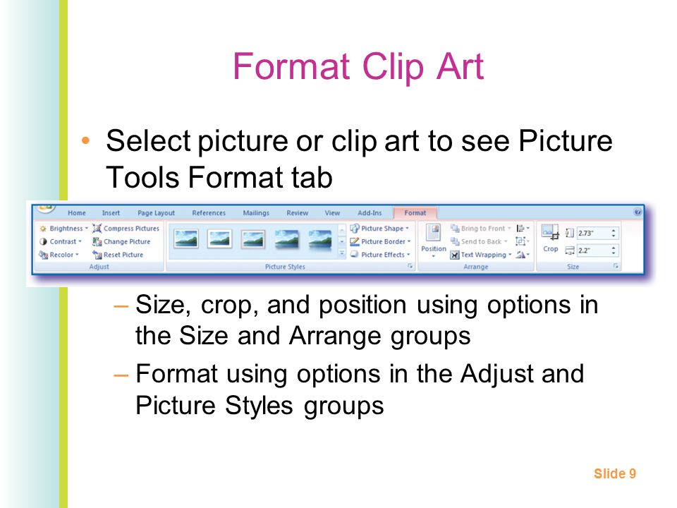 Format Clip Art Select picture or clip art to see Picture Tools Format tab –Size, crop, and position using options in the Size and Arrange groups –Format using options in the Adjust and Picture Styles groups Slide 9
