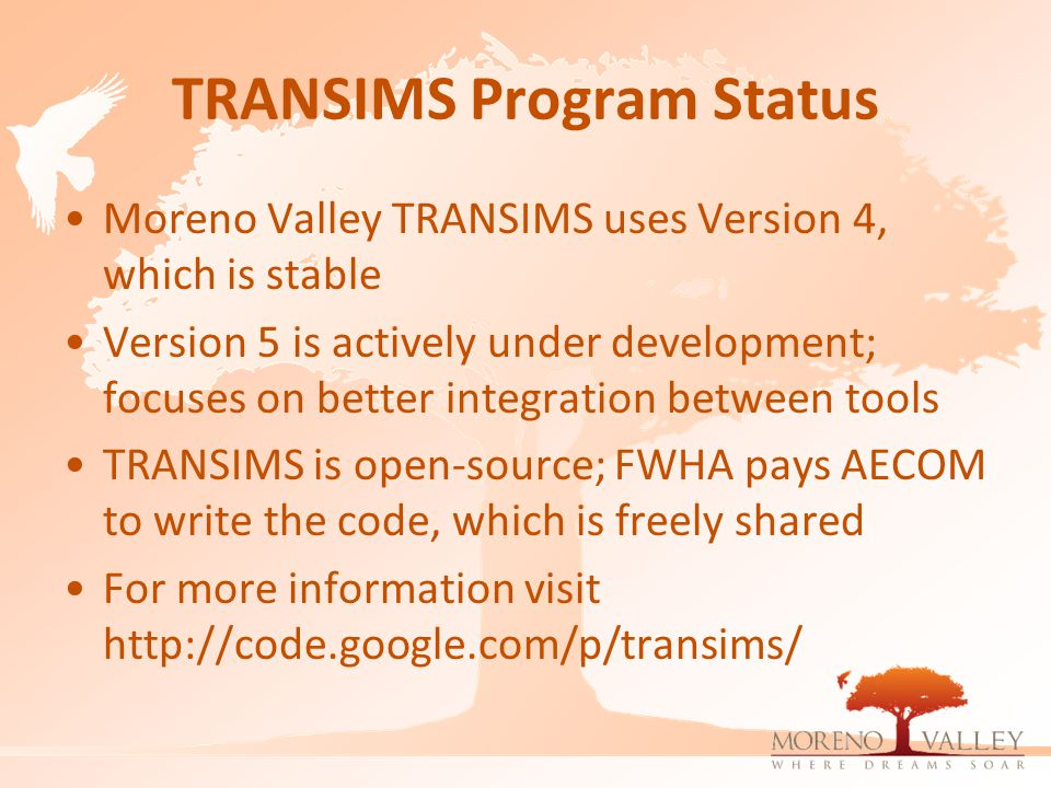 TRANSIMS Program Status Moreno Valley TRANSIMS uses Version 4, which is stable Version 5 is actively under development; focuses on better integration between tools TRANSIMS is open-source; FWHA pays AECOM to write the code, which is freely shared For more information visit http://code.google.com/p/transims/