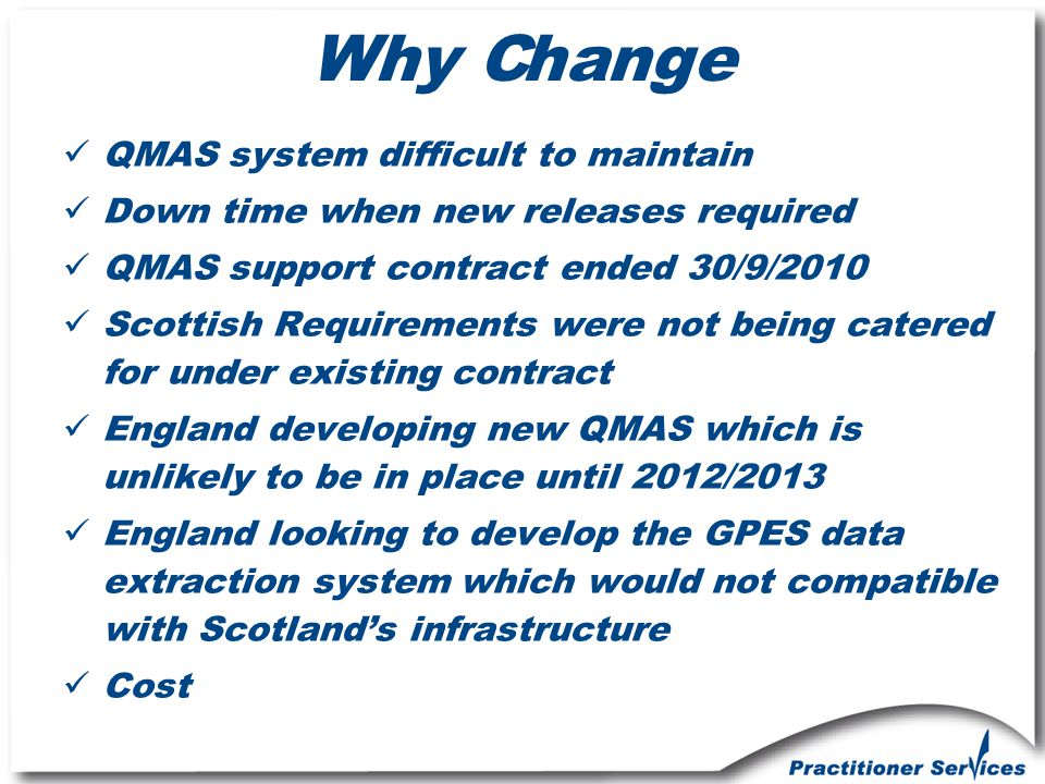 Why Change QMAS system difficult to maintain Down time when new releases required QMAS support contract ended 30/9/2010 Scottish Requirements were not