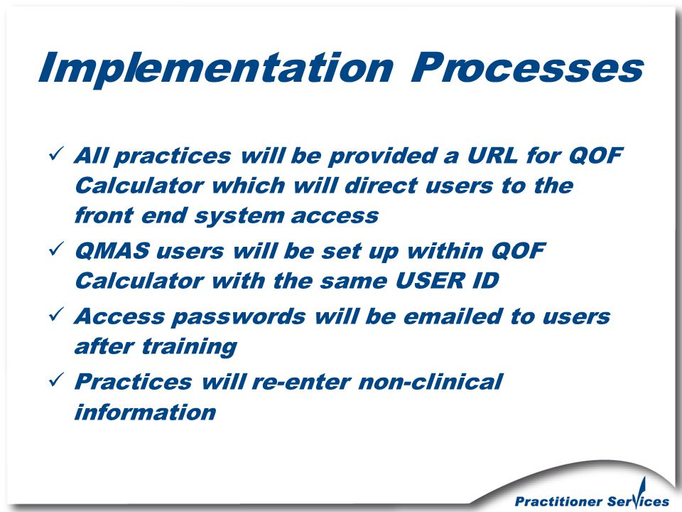 Implementation Processes All practices will be provided a URL for QOF Calculator which will direct users to the front end system access QMAS users wil