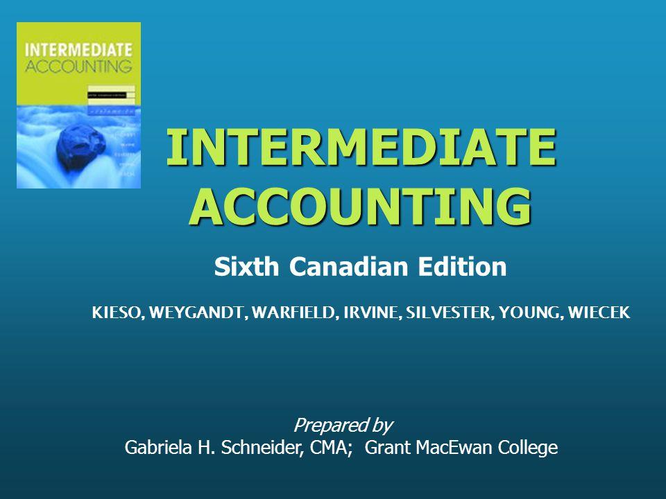Prepared by Gabriela H. Schneider, CMA; Grant MacEwan College INTERMEDIATE ACCOUNTING INTERMEDIATE ACCOUNTING Sixth Canadian Edition KIESO, WEYGANDT,