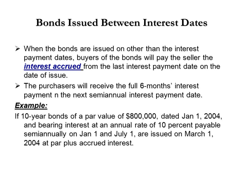 Bonds Issued Between Interest Dates  When the bonds are issued on other than the interest payment dates, buyers of the bonds will pay the seller the