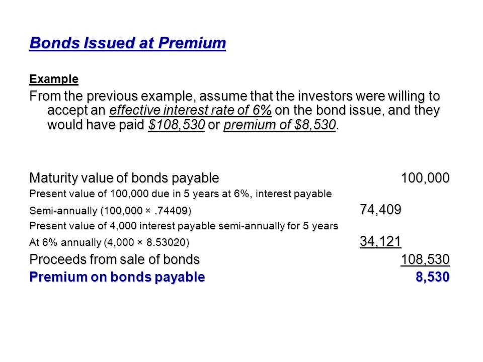 Bonds Issued at Premium Example From the previous example, assume that the investors were willing to accept an effective interest rate of 6% on the bo