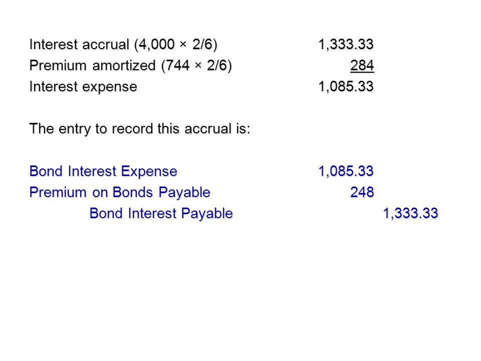 Interest accrual (4,000 × 2/6)1,333.33 Premium amortized (744 × 2/6) 284 Interest expense1,085.33 The entry to record this accrual is: Bond Interest E