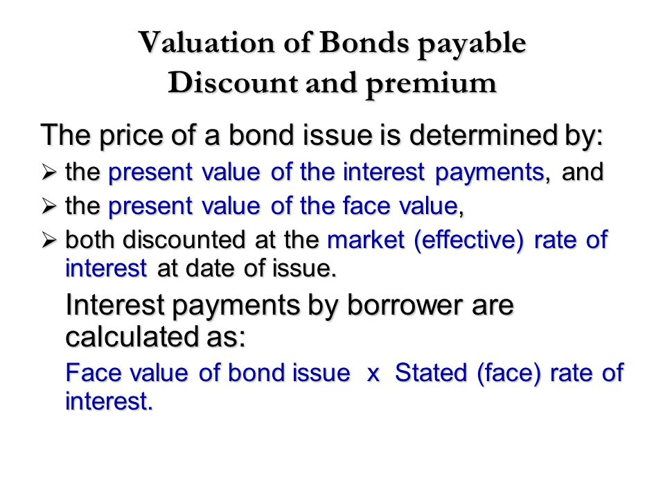 Valuation of Bonds payable Discount and premium The price of a bond issue is determined by:  the present value of the interest payments, and  the pr