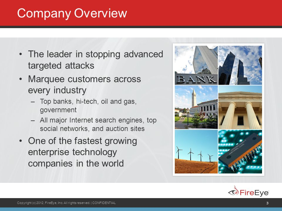 3 Company Overview The leader in stopping advanced targeted attacks Marquee customers across every industry –Top banks, hi-tech, oil and gas, government –All major Internet search engines, top social networks, and auction sites One of the fastest growing enterprise technology companies in the world