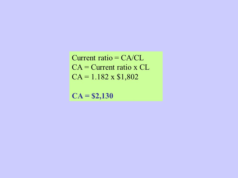 Current ratio = CA/CL CA = Current ratio x CL CA = 1.182 x $1,802 CA = $2,130