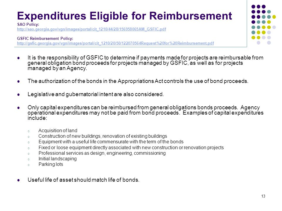 Expenditures Eligible for Reimbursement SAO Policy: http://sao.georgia.gov/vgn/images/portal/cit_1210/44/28/156958065AM_GSFIC.pdf GSFIC Reimbursement Policy: http://gsfic.georgia.gov/vgn/images/portal/cit_1210/20/50/122070564Request%20for%20Reimbursement.pdf http://sao.georgia.gov/vgn/images/portal/cit_1210/44/28/156958065AM_GSFIC.pdf http://gsfic.georgia.gov/vgn/images/portal/cit_1210/20/50/122070564Request%20for%20Reimbursement.pdf It is the responsibility of GSFIC to determine if payments made for projects are reimbursable from general obligation bond proceeds for projects managed by GSFIC, as well as for projects managed by an Agency.