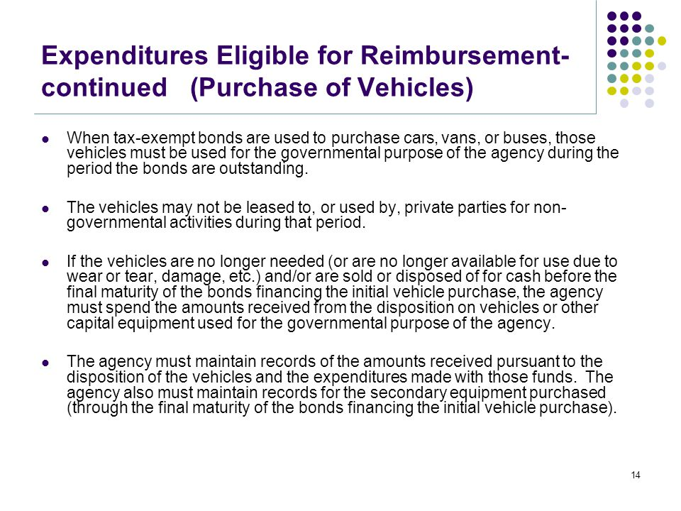 Expenditures Eligible for Reimbursement- continued (Purchase of Vehicles) When tax-exempt bonds are used to purchase cars, vans, or buses, those vehicles must be used for the governmental purpose of the agency during the period the bonds are outstanding.