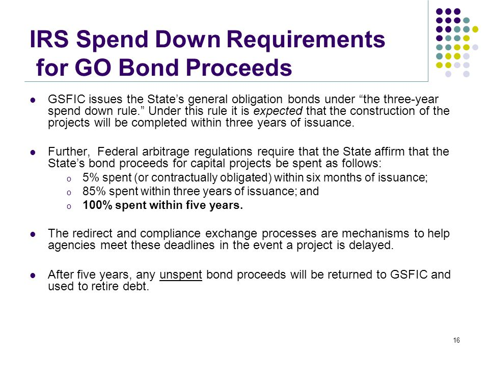 "IRS Spend Down Requirements for GO Bond Proceeds GSFIC issues the State's general obligation bonds under ""the three-year spend down rule."" Under this"