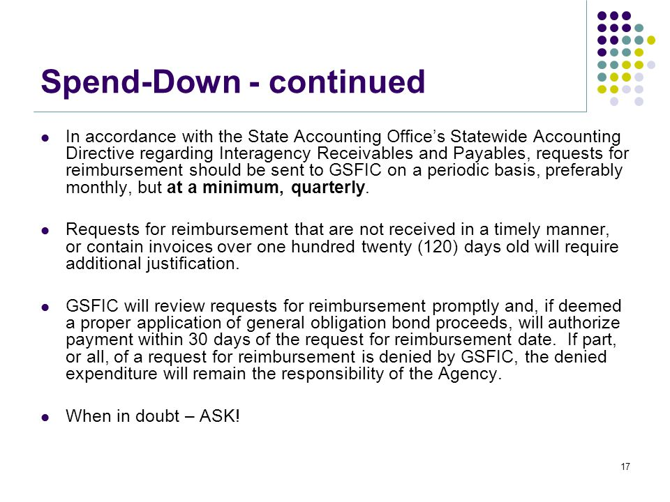 Spend-Down - continued In accordance with the State Accounting Office's Statewide Accounting Directive regarding Interagency Receivables and Payables, requests for reimbursement should be sent to GSFIC on a periodic basis, preferably monthly, but at a minimum, quarterly.