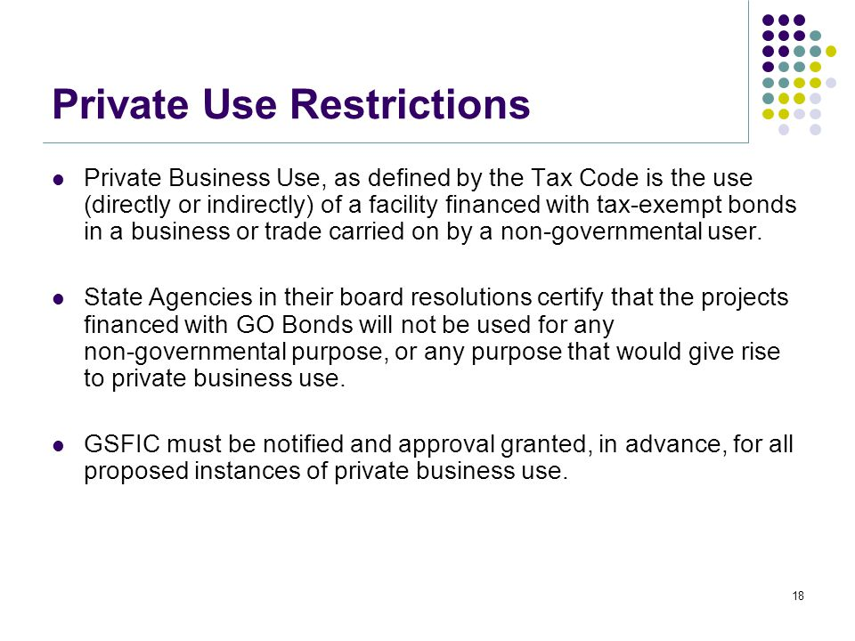 Private Use Restrictions Private Business Use, as defined by the Tax Code is the use (directly or indirectly) of a facility financed with tax-exempt bonds in a business or trade carried on by a non-governmental user.