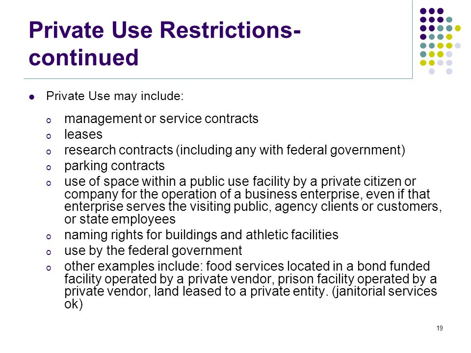 Private Use Restrictions- continued Private Use may include: o management or service contracts o leases o research contracts (including any with federal government) o parking contracts o use of space within a public use facility by a private citizen or company for the operation of a business enterprise, even if that enterprise serves the visiting public, agency clients or customers, or state employees o naming rights for buildings and athletic facilities o use by the federal government o other examples include: food services located in a bond funded facility operated by a private vendor, prison facility operated by a private vendor, land leased to a private entity.