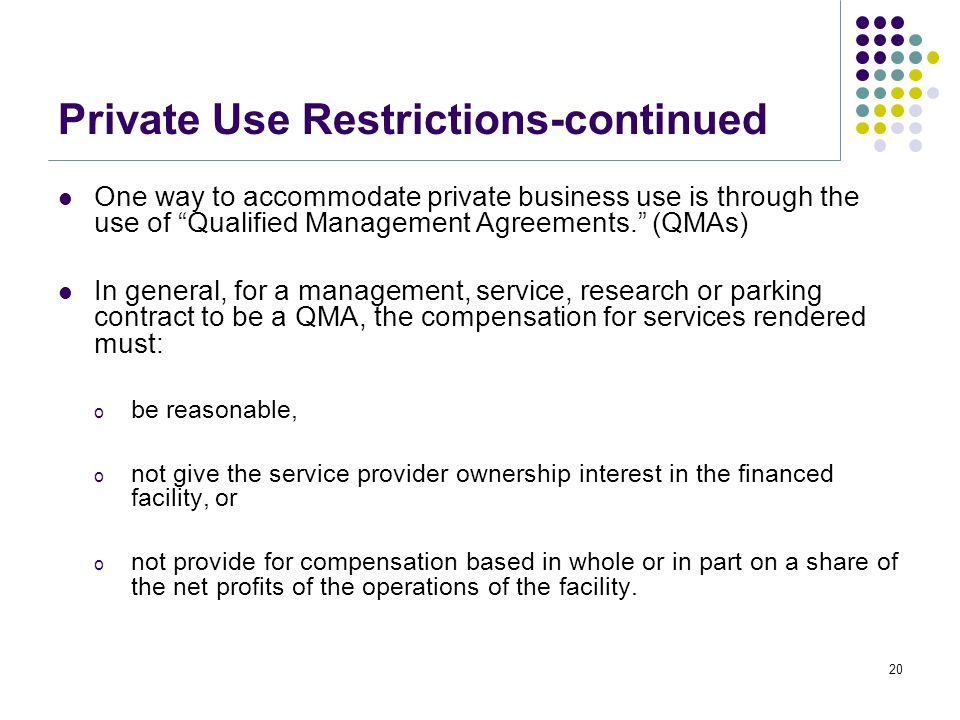 Private Use Restrictions-continued One way to accommodate private business use is through the use of Qualified Management Agreements. (QMAs) In general, for a management, service, research or parking contract to be a QMA, the compensation for services rendered must: o be reasonable, o not give the service provider ownership interest in the financed facility, or o not provide for compensation based in whole or in part on a share of the net profits of the operations of the facility.