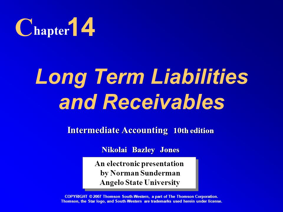Long Term Liabilities and Receivables C hapter 14 An electronic presentation by Norman Sunderman Angelo State University An electronic presentation by Norman Sunderman Angelo State University COPYRIGHT © 2007 Thomson South-Western, a part of The Thomson Corporation.