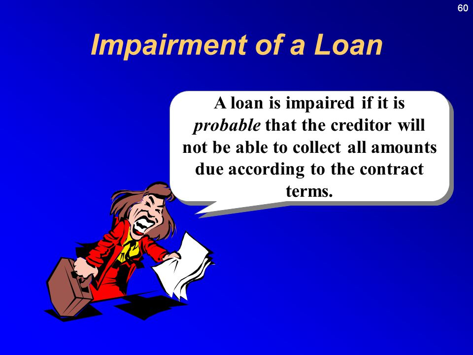 60 A loan is impaired if it is probable that the creditor will not be able to collect all amounts due according to the contract terms.