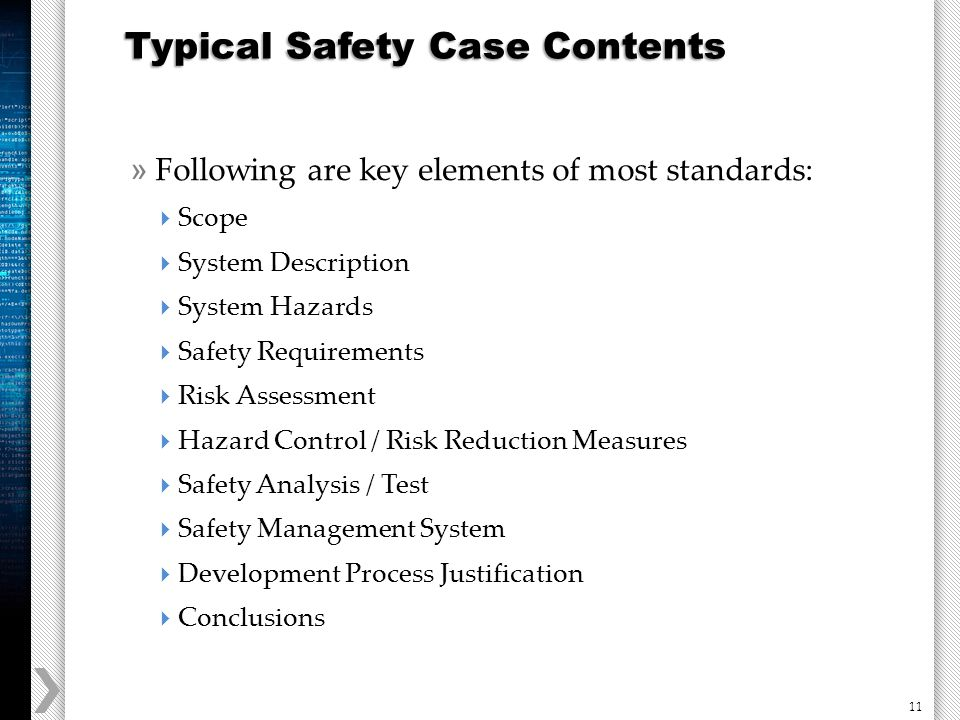 11 » Following are key elements of most standards:  Scope  System Description  System Hazards  Safety Requirements  Risk Assessment  Hazard Control / Risk Reduction Measures  Safety Analysis / Test  Safety Management System  Development Process Justification  Conclusions Typical Safety Case Contents