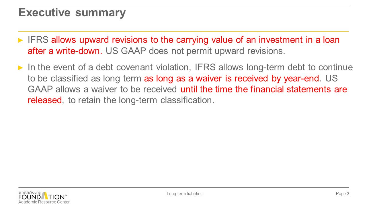 Academic Resource Center Long-term liabilities Page 44 Reporting long-term debt IFRS ► The violation must be cured by year-end to classify the debt as long term.