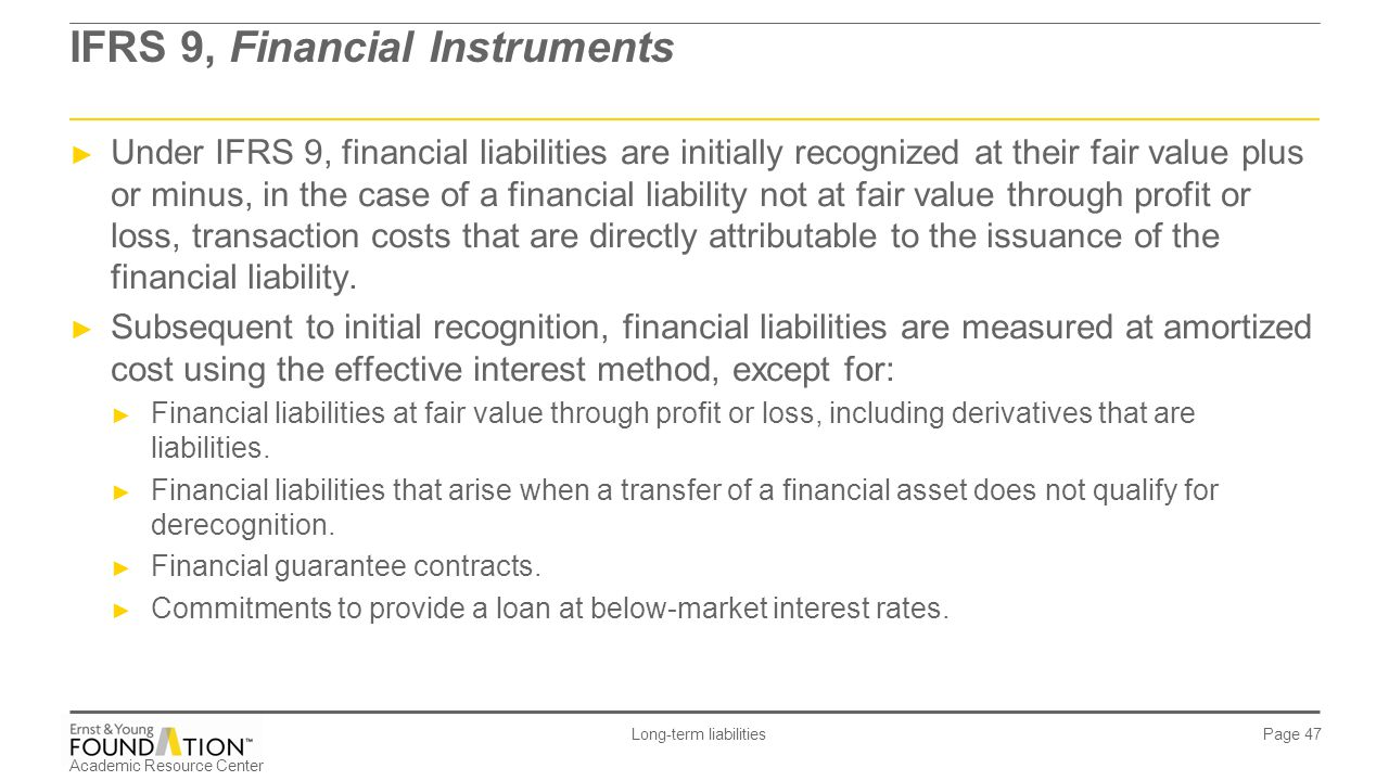 Academic Resource Center Long-term liabilities Page 47 IFRS 9, Financial Instruments ► Under IFRS 9, financial liabilities are initially recognized at