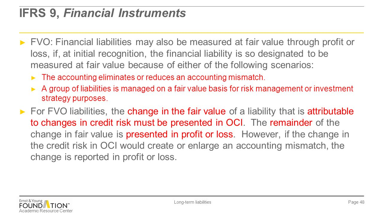 Academic Resource Center Long-term liabilities Page 48 IFRS 9, Financial Instruments ► FVO: Financial liabilities may also be measured at fair value t