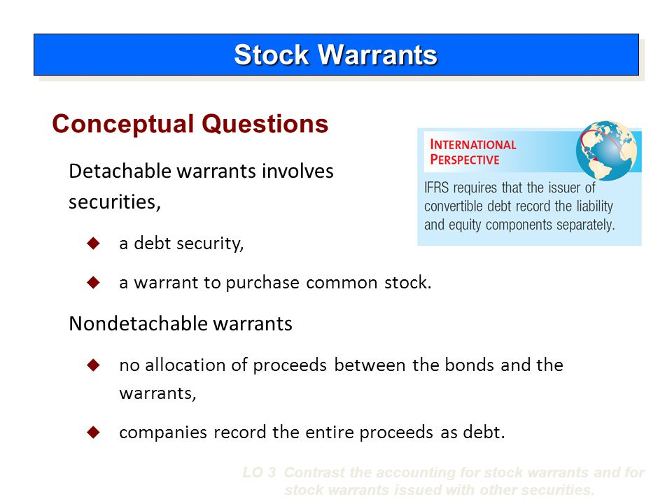 Conceptual Questions Stock Warrants LO 3 Contrast the accounting for stock warrants and for stock warrants issued with other securities. Detachable wa