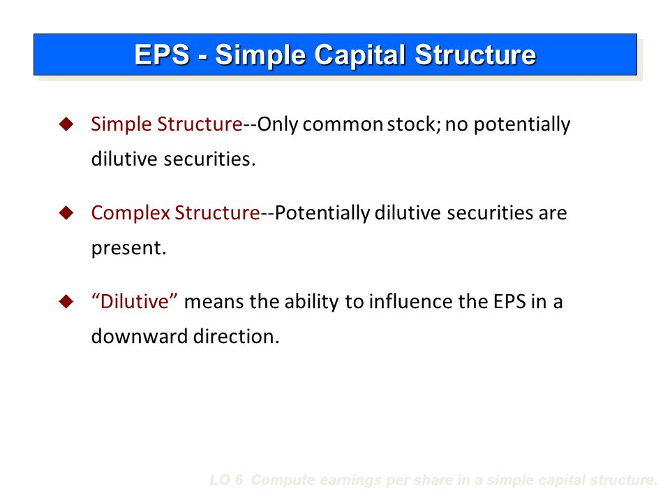 LO 6 Compute earnings per share in a simple capital structure.  Simple Structure--Only common stock; no potentially dilutive securities.  Complex St