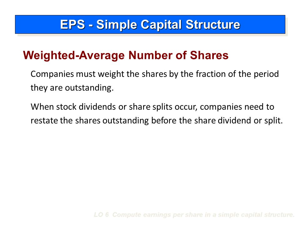 LO 6 Compute earnings per share in a simple capital structure. Weighted-Average Number of Shares Companies must weight the shares by the fraction of t