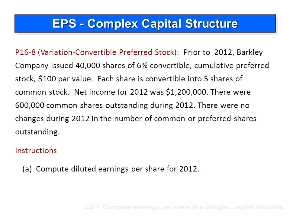 LO 7 Compute earnings per share in a complex capital structure. P16-8 (Variation-Convertible Preferred Stock): Prior to 2012, Barkley Company issued 4