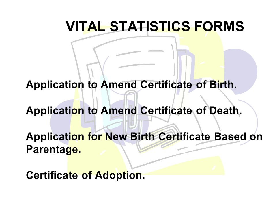 Application to Amend Certificate of Birth. Application to Amend Certificate of Death. Application for New Birth Certificate Based on Parentage. Certif