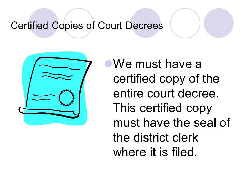 Certified Copies of Court Decrees We must have a certified copy of the entire court decree. This certified copy must have the seal of the district cle