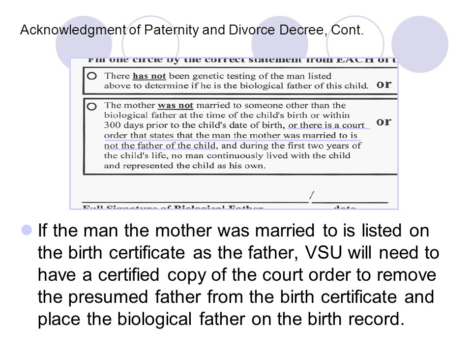 Acknowledgment of Paternity and Divorce Decree, Cont. If the man the mother was married to is listed on the birth certificate as the father, VSU will