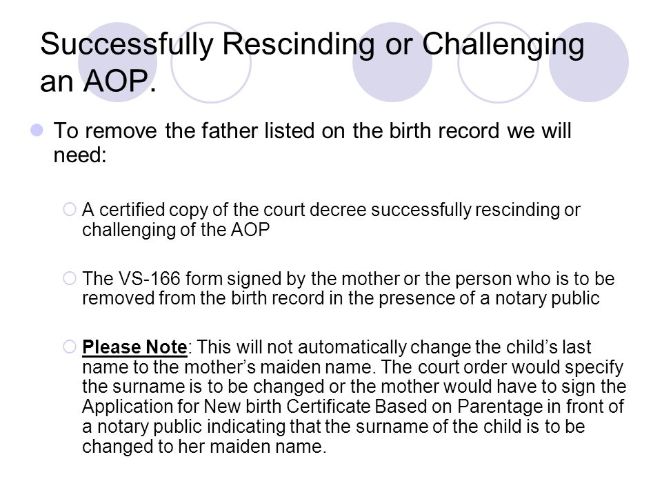 Successfully Rescinding or Challenging an AOP. To remove the father listed on the birth record we will need:  A certified copy of the court decree su