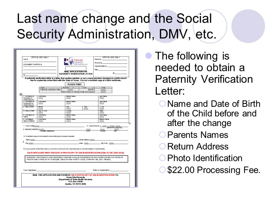 Last name change and the Social Security Administration, DMV, etc. The following is needed to obtain a Paternity Verification Letter:  Name and Date