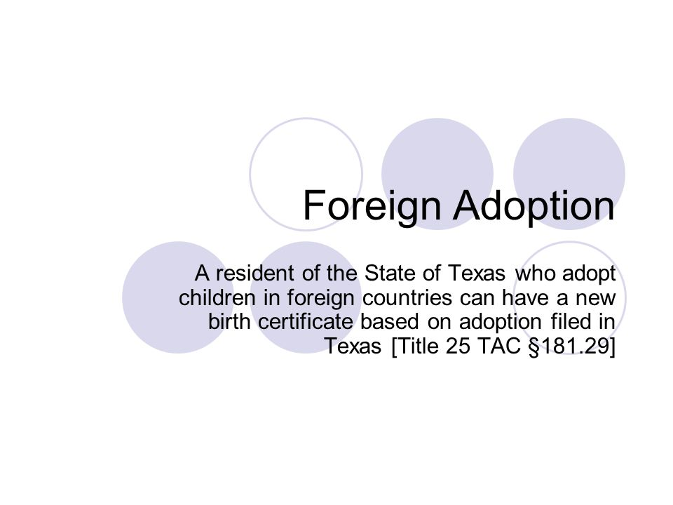 Foreign Adoption A resident of the State of Texas who adopt children in foreign countries can have a new birth certificate based on adoption filed in