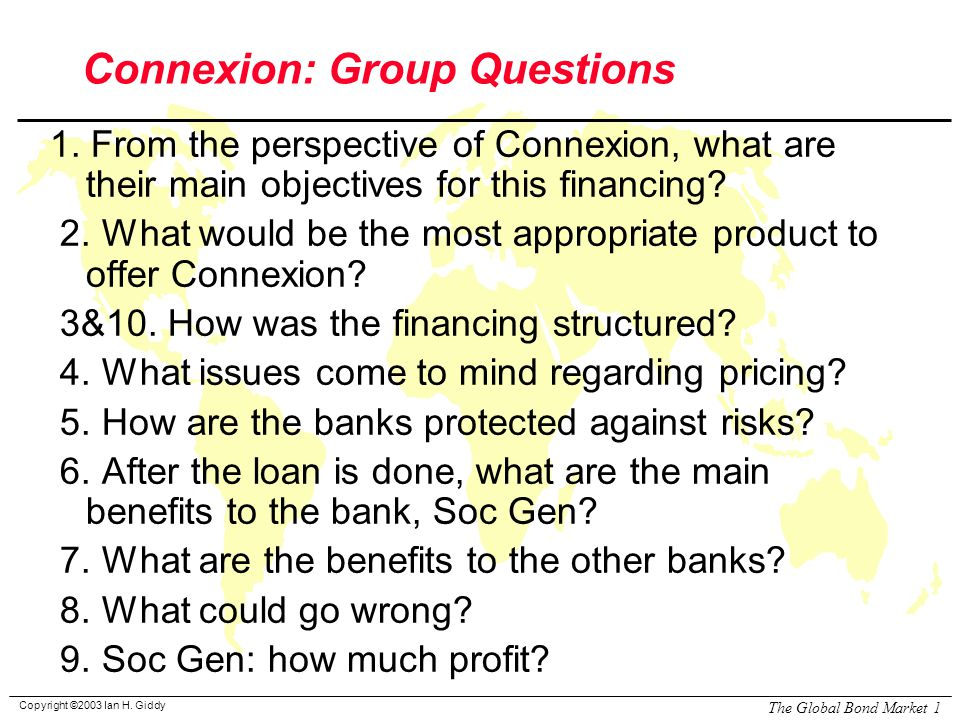 Copyright ©2003 Ian H. Giddy The Global Bond Market 1 Connexion: Group Questions 1.