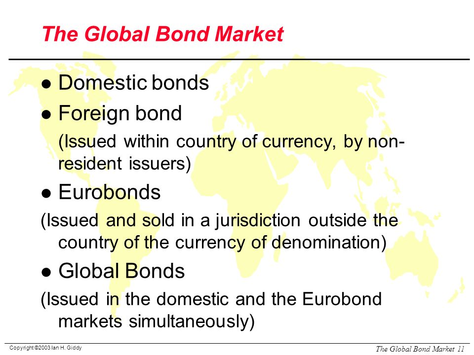 Copyright ©2003 Ian H. Giddy The Global Bond Market 11 The Global Bond Market l Domestic bonds l Foreign bond (Issued within country of currency, by n