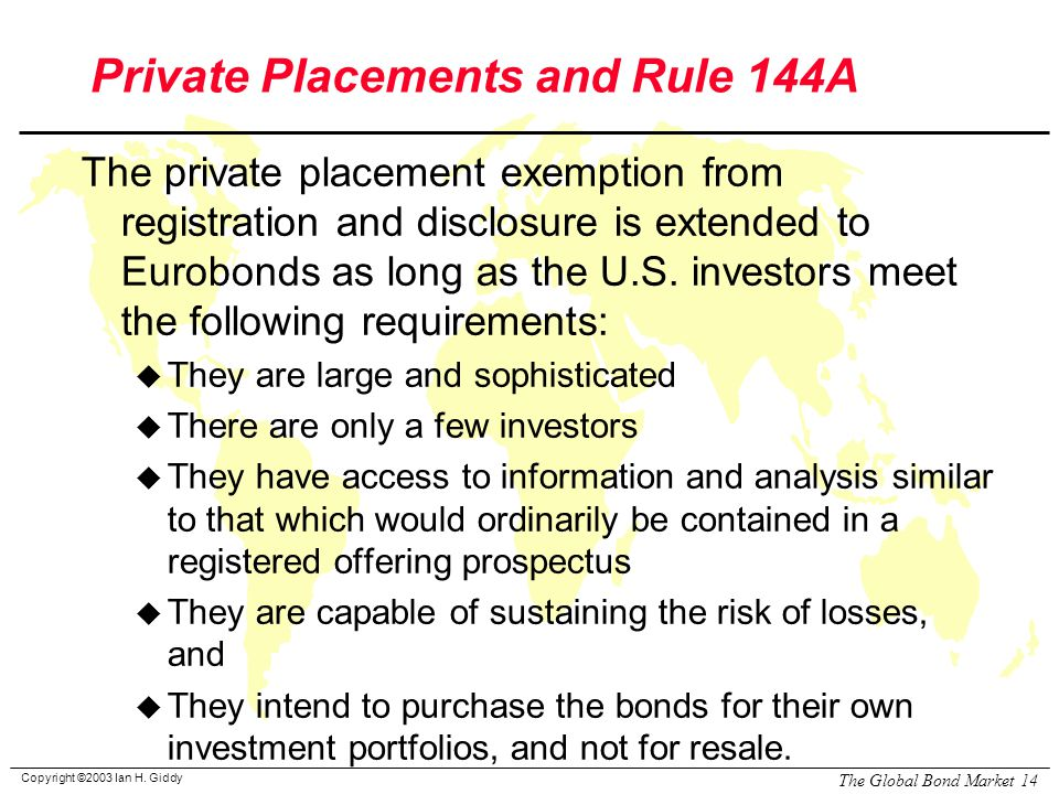 Copyright ©2003 Ian H. Giddy The Global Bond Market 14 Private Placements and Rule 144A The private placement exemption from registration and disclosu